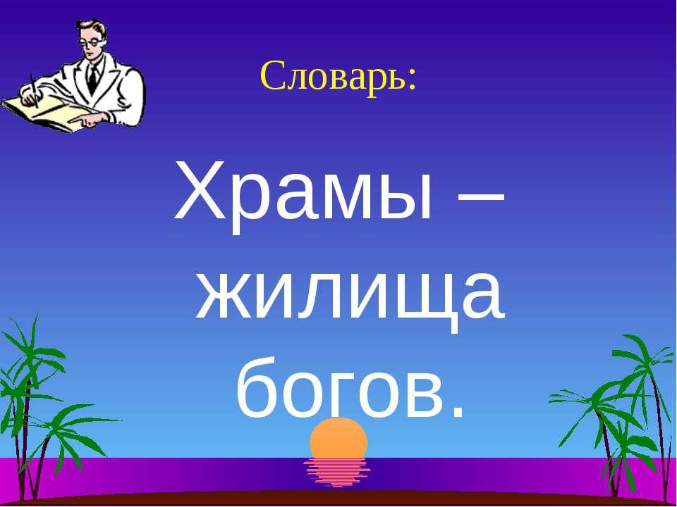 Словарь: Храмы – жилища богов.