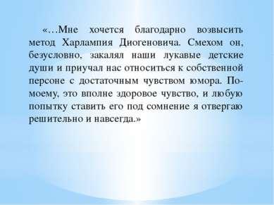 «…Мне хочется благодарно возвысить метод Харлампия Диогеновича. Смехом он, бе...