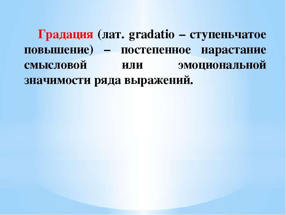 Градация (лат. gradatio – ступеньчатое повышение) – постепенное нарастание см...
