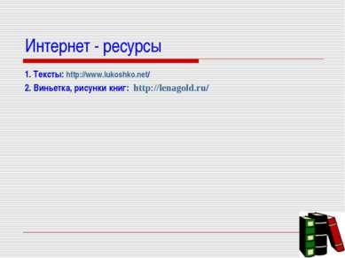 Интернет - ресурсы 1. Тексты: http://www.lukoshko.net/ 2. Виньетка, рисунки к...
