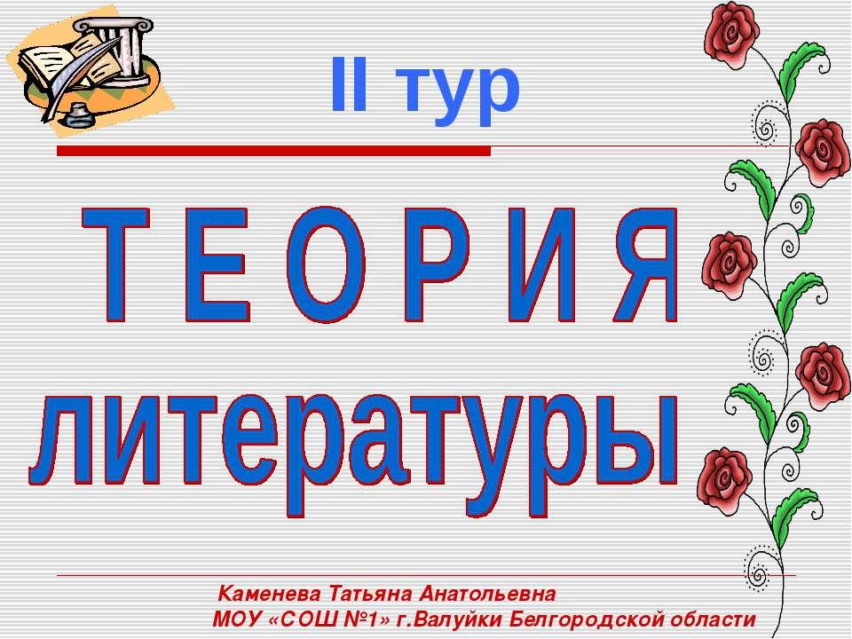 Каменева Татьяна Анатольевна МОУ «СОШ №1» г.Валуйки Белгородской области II тур