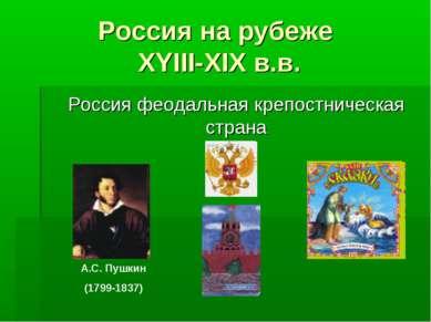 Россия на рубеже XYIII-XIX в.в. Россия феодальная крепостническая страна А.С....