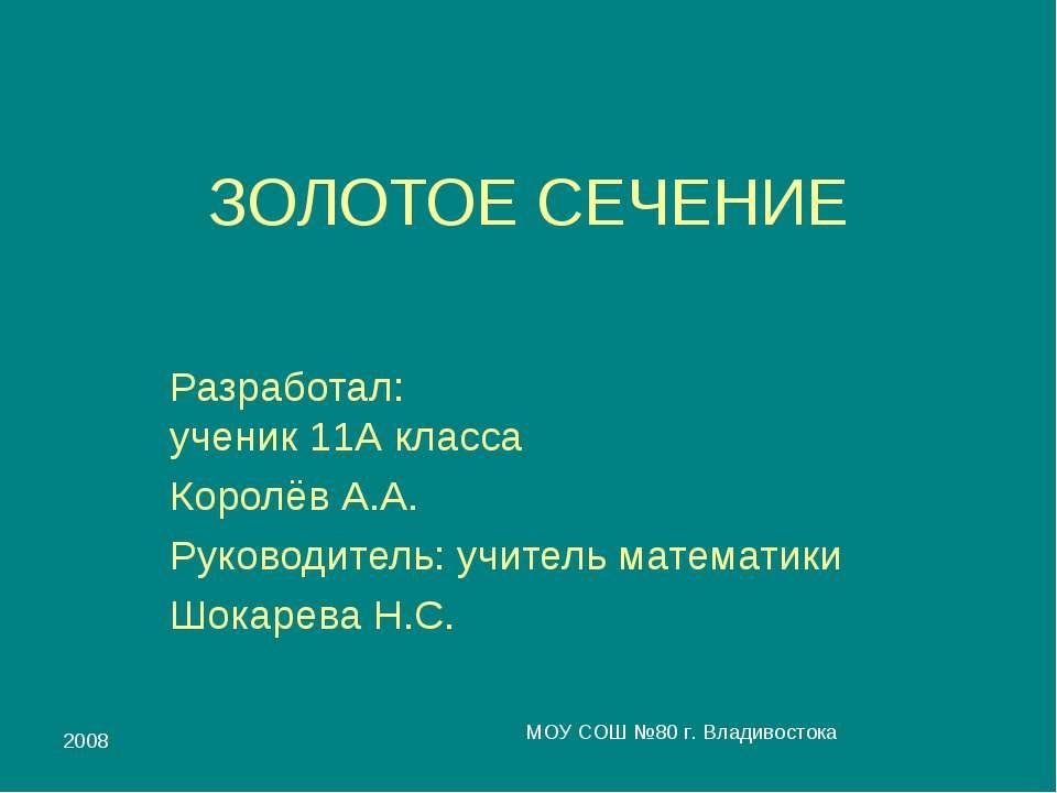 2008 МОУ СОШ №80 г. Владивостока ЗОЛОТОЕ СЕЧЕНИЕ Разработал: ученик 11А класс...