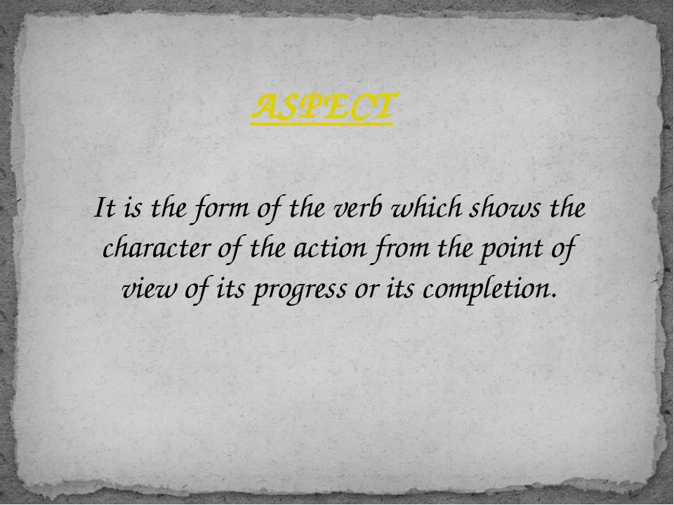 ASPECT It is the form of the verb which shows the character of the action fro...