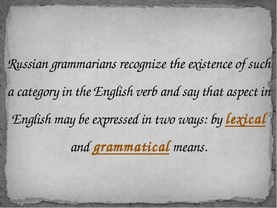 Russian grammarians recognize the existence of such a category in the English...