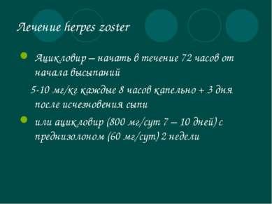Лечение herpes zoster Ацикловир – начать в течение 72 часов от начала высыпан...