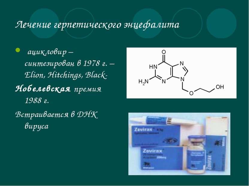 Лечение герпетического энцефалита ацикловир – синтезирован в 1978 г. – Elion,...