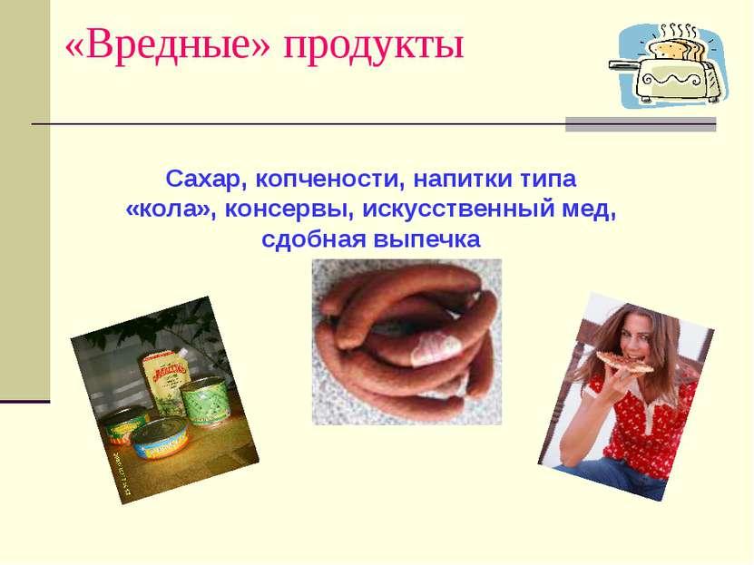 «Вредные» продукты Сахар, копчености, напитки типа «кола», консервы, искусств...