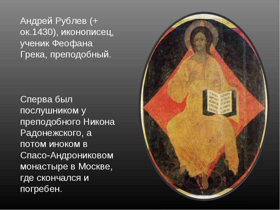 Андрей Рублев (+ ок.1430), иконописец, ученик Феофана Грека, преподобный. Спе...