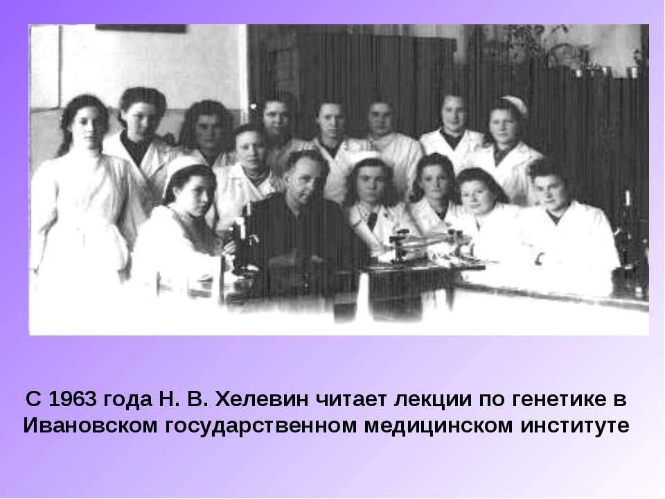 С 1963 года Н. В. Хелевин читает лекции по генетике в Ивановском государствен...