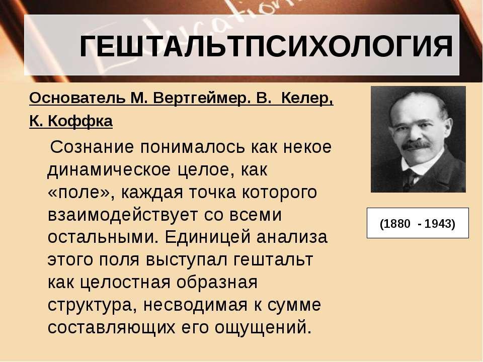 ГЕШТАЛЬТПСИХОЛОГИЯ Основатель М. Вертгеймер. В. Келер, К. Коффка Сознание пон...