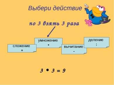 умножение • сложение + вычитание - деление : Выбери действие по 3 взять 3 раз...