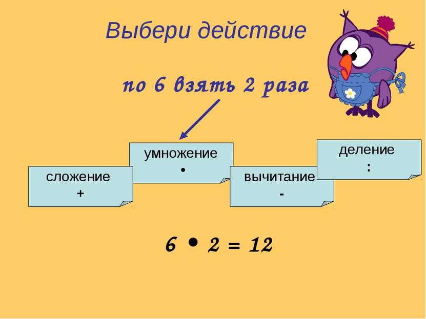 Выбери действие по 6 взять 2 раза умножение • сложение + вычитание - деление ...
