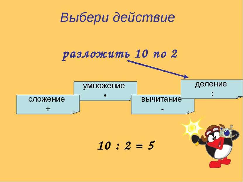 умножение • сложение + вычитание - деление : Выбери действие разложить 10 по ...