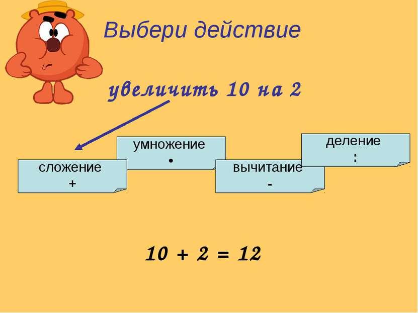 умножение • сложение + вычитание - деление : Выбери действие увеличить 10 на ...