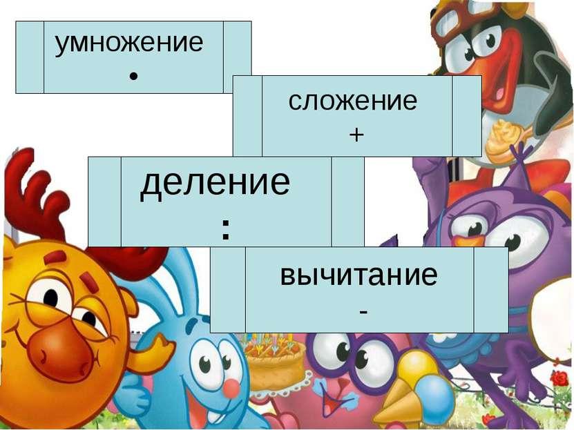 умножение • деление : сложение + вычитание -