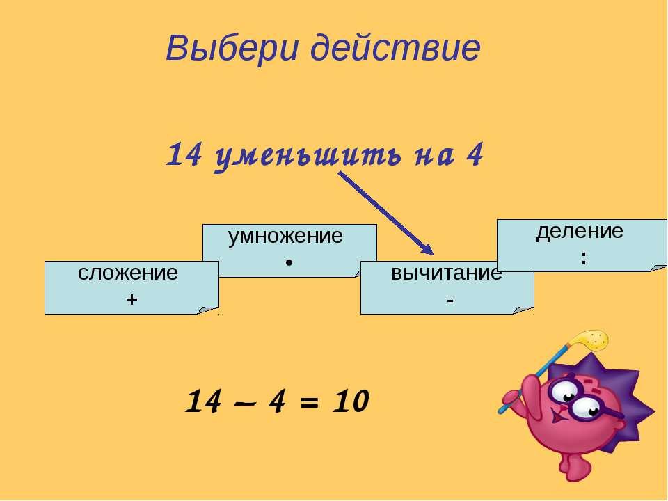 умножение • сложение + вычитание - деление : Выбери действие 14 уменьшить на ...