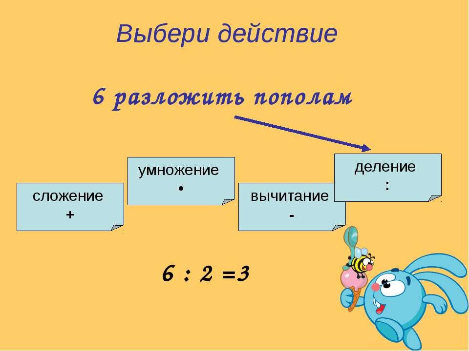 умножение • сложение + вычитание - деление : Выбери действие 6 разложить попо...