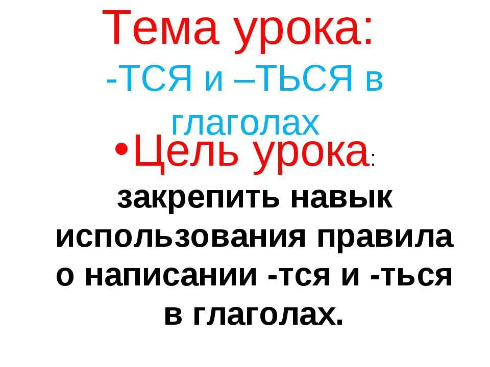 Тема урока: -ТСЯ и –ТЬСЯ в глаголах Цель урока: закрепить навык использования...
