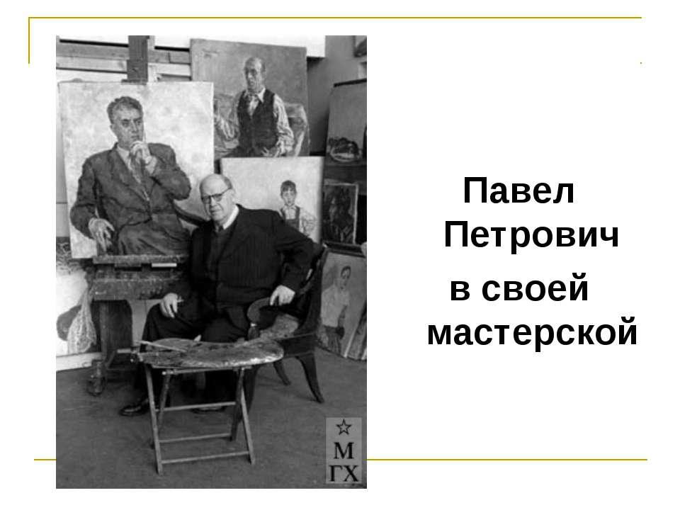 Павел Петрович в своей мастерской
