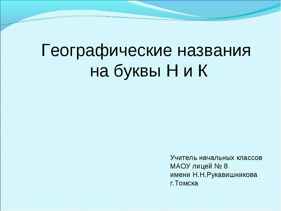 Географические названия на буквы Н и К Учитель начальных классов МАОУ лицей №...