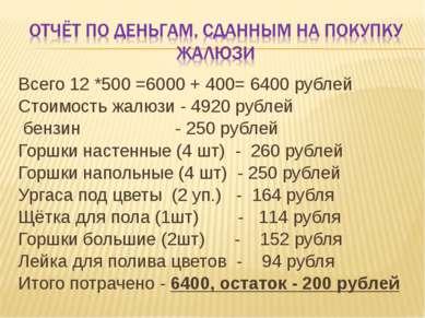 Всего 12 *500 =6000 + 400= 6400 рублей Стоимость жалюзи - 4920 рублей бензин ...