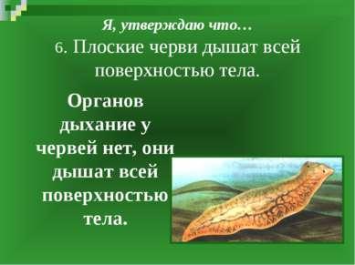 Я, утверждаю что… 6. Плоские черви дышат всей поверхностью тела. Органов дыха...
