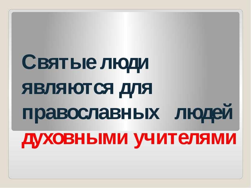 Святые люди являются для православных людей духовными учителями