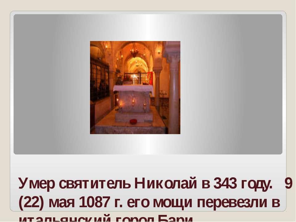 Умер святитель Николай в 343 году. 9 (22) мая 1087 г. его мощи перевезли в ит...