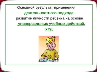 Основной результат применения деятельностного подхода- развитие личности ребе...