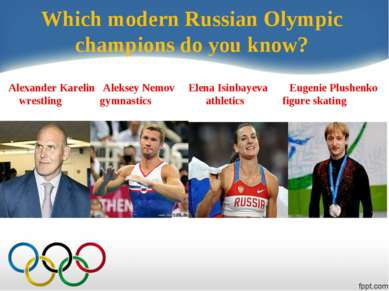 Which modern Russian Olympic champions do you know? Alexander Karelin Aleksey...