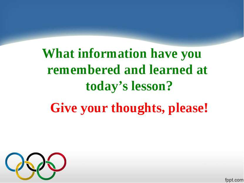 What information have you remembered and learned at today's lesson? Give your...