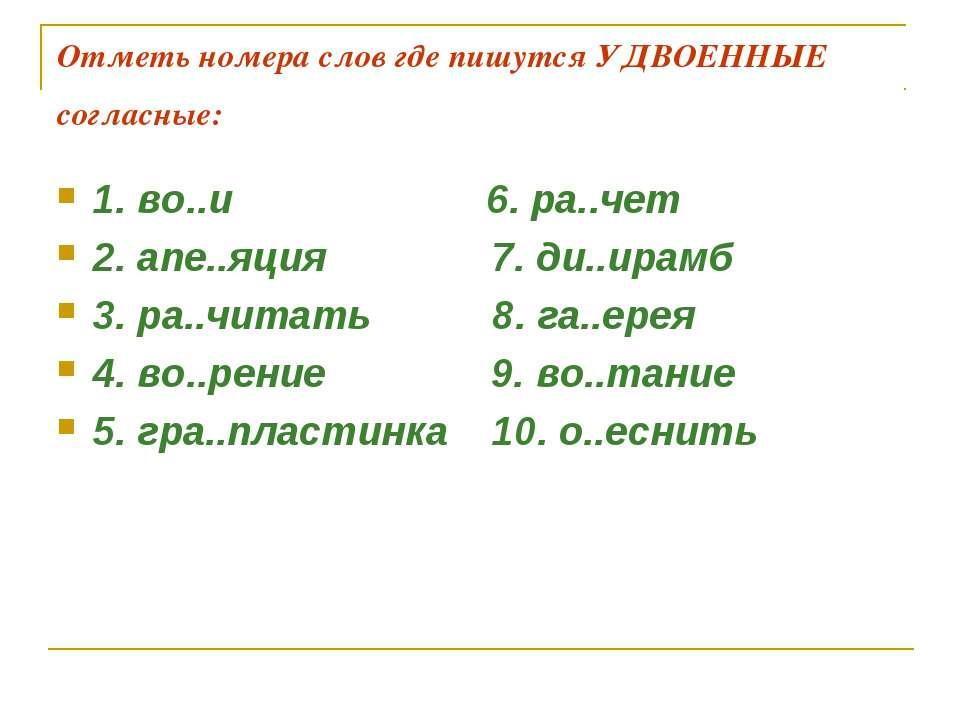 Отметь номера слов где пишутся УДВОЕННЫЕ согласные: 1. во..и 6. ра..чет 2. ап...