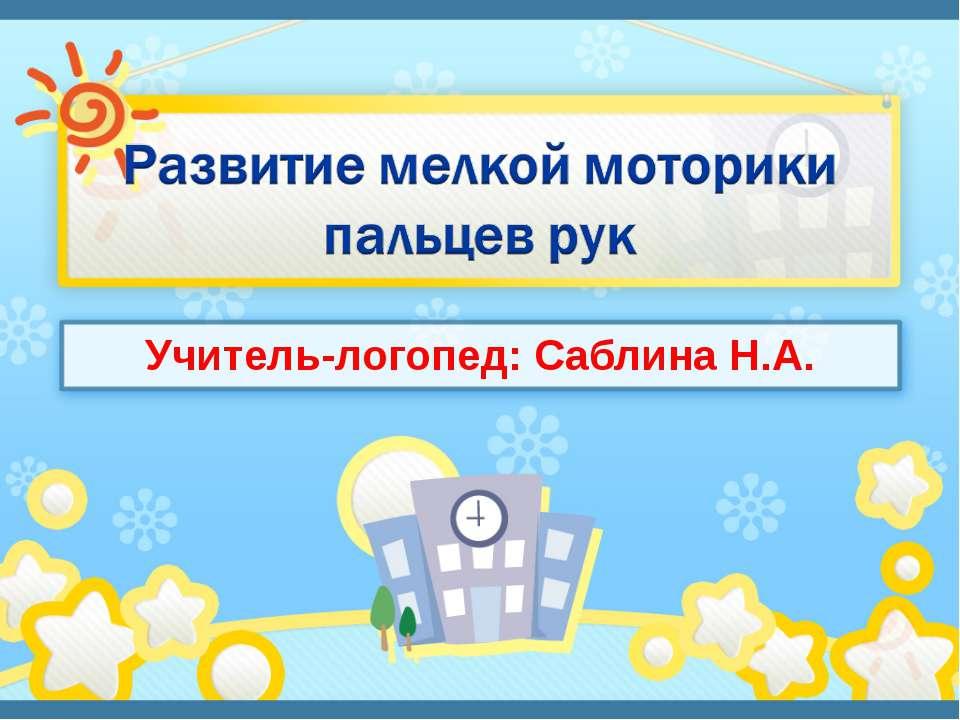 Учитель-логопед: Саблина Н.А.