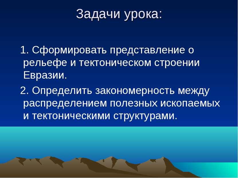 Задачи урока: 1. Сформировать представление о рельефе и тектоническом строени...