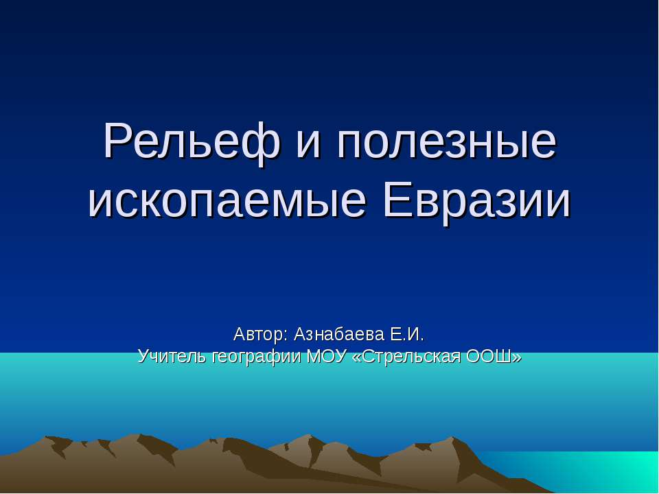 Рельеф и полезные ископаемые Евразии Автор: Азнабаева Е.И. Учитель географии ...