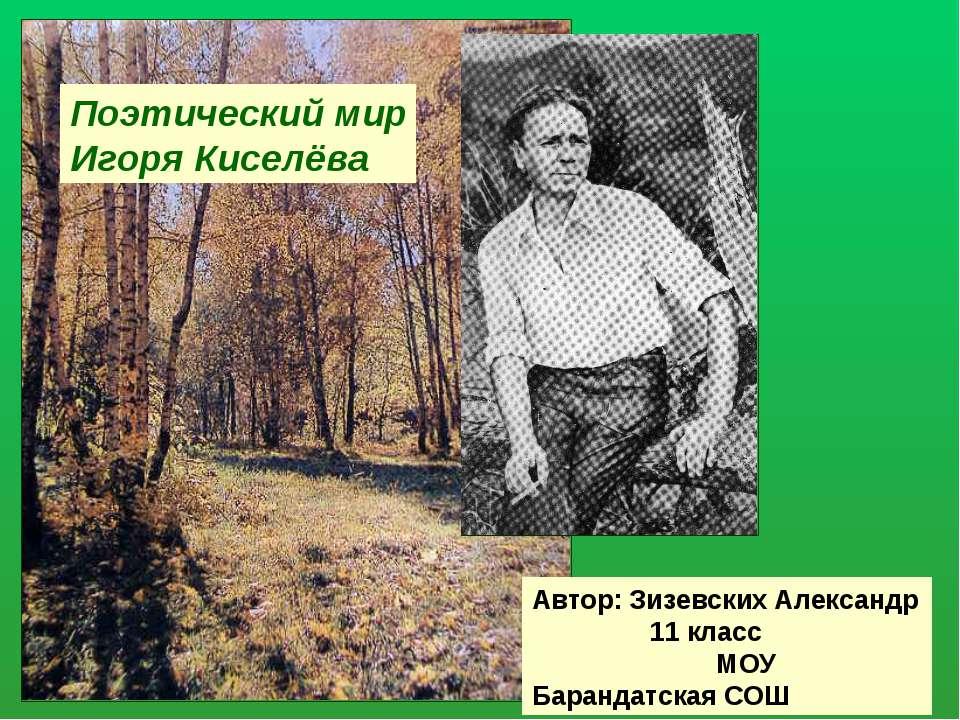 Поэтический мир Игоря Киселёва Автор: Зизевских Александр 11 класс МОУ Баранд...
