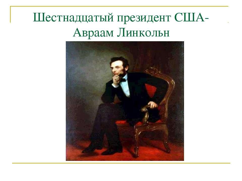 Шестнадцатый президент США- Авраам Линкольн