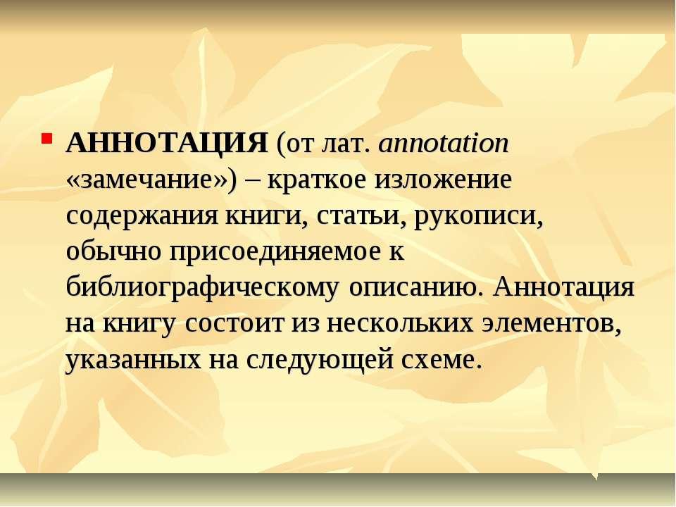 АННОТАЦИЯ (от лат. annotation «замечание») – краткое изложение содержания кни...