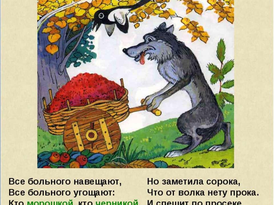 Все больного навещают, Все больного угощают: Кто морошкой, кто черникой, Кто ...