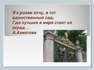 Я к розам хочу, в тот единственный сад, Где лучшая в мире стоит из оград… А.А...