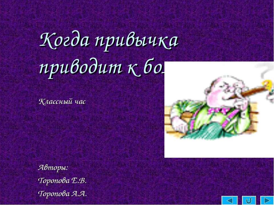 Когда привычка приводит к болезни. Классный час Авторы: Торопова Е.В. Торопов...