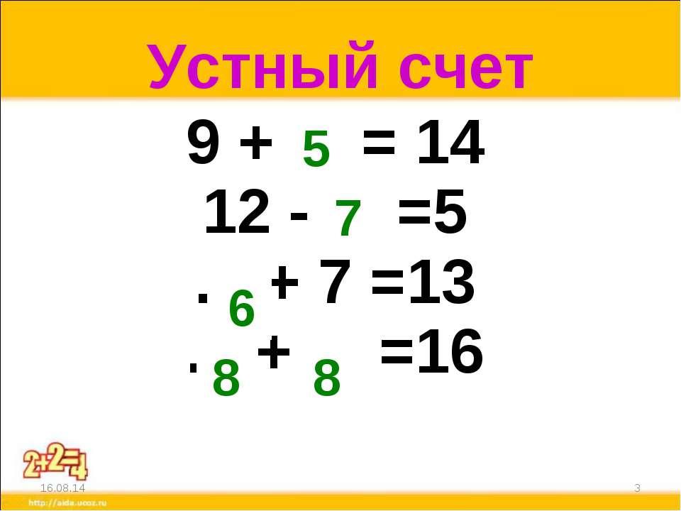 Устный счет * * 5 7 6 8 8 9 + ... = 14 12 - ... =5 ... + 7 =13 ... + ... =16
