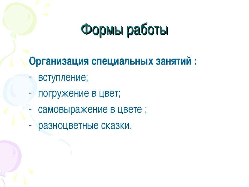 Формы работы Организация специальных занятий : вступление; погружение в цвет;...