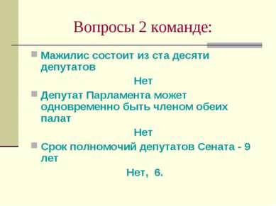 Вопросы 2 команде: Мажилис состоит из ста десяти депутатов Нет Депутат Парлам...