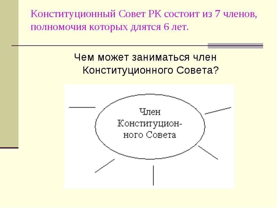 Конституционный Совет РК состоит из 7 членов, полномочия которых длятся 6 лет...