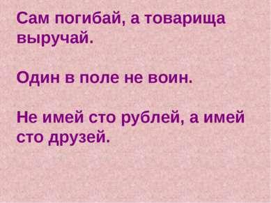 Сам погибай, а товарища выручай. Один в поле не воин. Не имей сто рублей, а и...