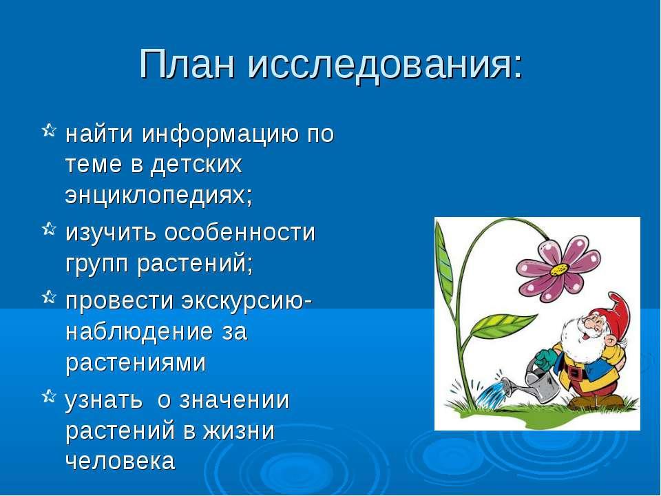 План исследования: найти информацию по теме в детских энциклопедиях; изучить ...