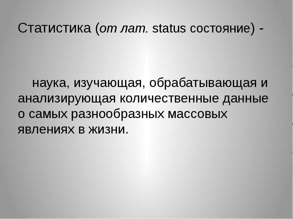Статистика (от лат. status состояние) - наука, изучающая, обрабатывающая и ан...