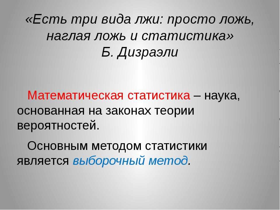 «Есть три вида лжи: просто ложь, наглая ложь и статистика» Б. Дизраэли Матема...